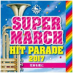 キング・スーパー・マーチ・バンド/キング・スーパー・マーチ ヒット・パレード2017 〜花束を君に CD