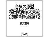 合気の原型 松田敏美伝大東流合気柔術練心館 第3巻 DVD