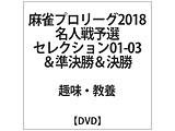 麻雀プロリーグ2018名人戦予選セレクション01-03&準決勝&決勝 DVD