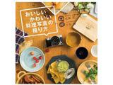 【単行本】おいしいかわいい料理写真の撮り方 手持ちのカメラとスマホで撮れるフードスタイリングと撮影の本 【書籍】